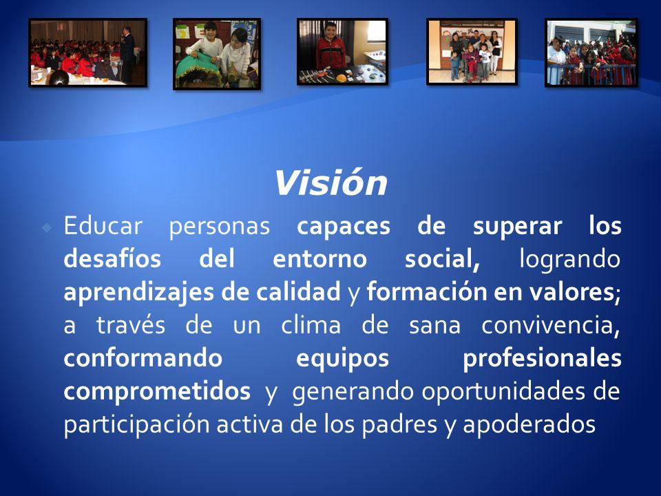 Visión Educar personas capaces de superar los desafíos del entorno social, logrando aprendizajes de calidad y formación en valores; a través de un clima de sana convivencia, conformando equipos profesionales comprometidos y generando oportunidades de participación activa de los padres y apoderados
