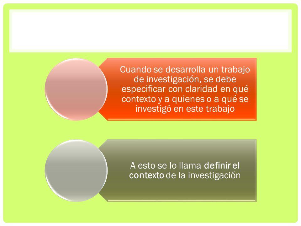 Cuando se desarrolla un trabajo de investigación, se debe especificar con claridad en qué contexto y a quienes o a qué se investigó en este trabajo A