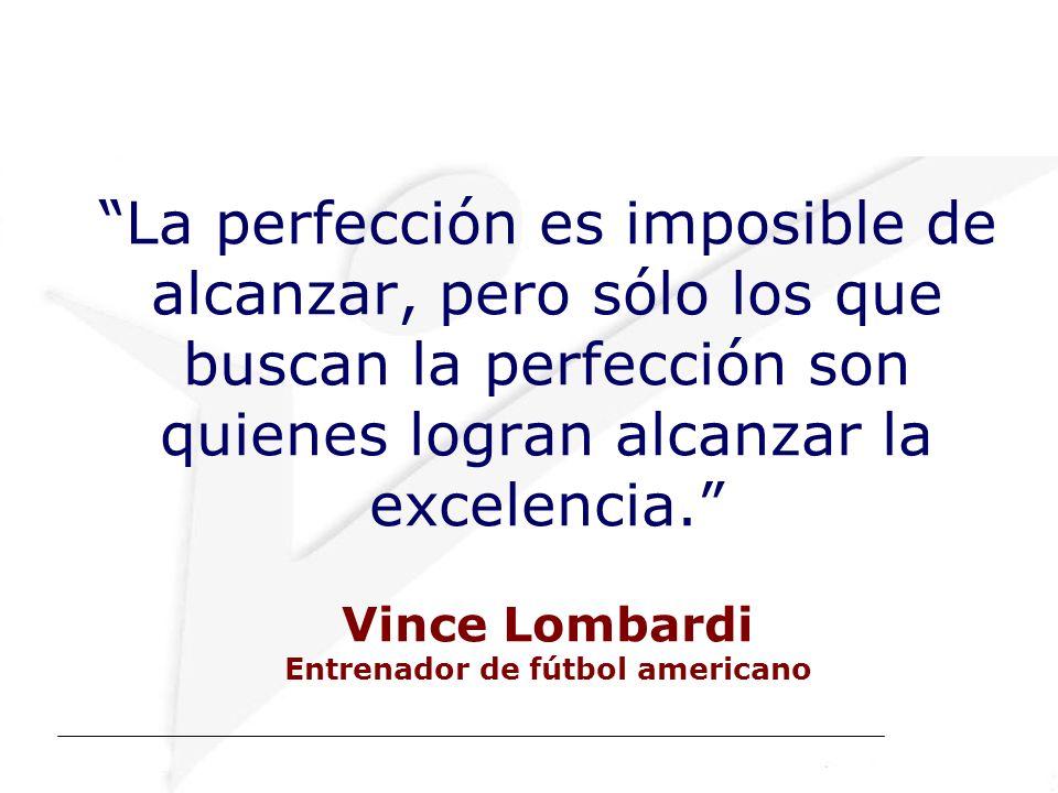 La perfección es imposible de alcanzar, pero sólo los que buscan la perfección son quienes logran alcanzar la excelencia. Vince Lombardi Entrenador de