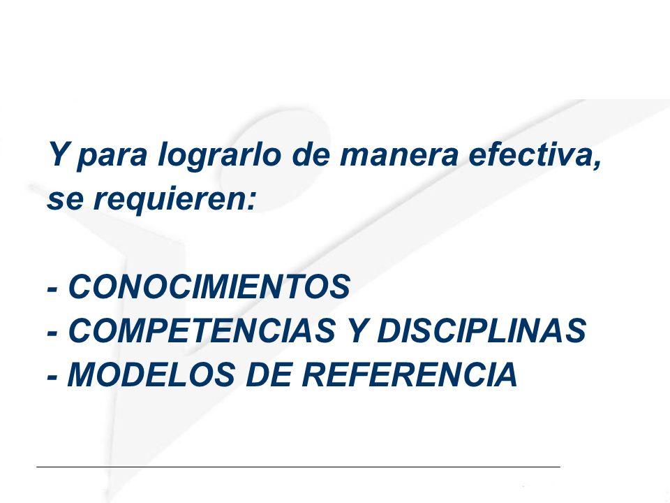 Y para lograrlo de manera efectiva, se requieren: - CONOCIMIENTOS - COMPETENCIAS Y DISCIPLINAS - MODELOS DE REFERENCIA