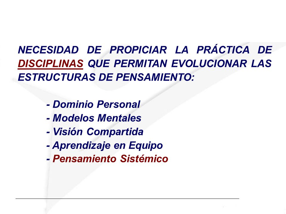 NECESIDAD DE PROPICIAR LA PRÁCTICA DE DISCIPLINAS QUE PERMITAN EVOLUCIONAR LAS ESTRUCTURAS DE PENSAMIENTO: - Dominio Personal - Modelos Mentales - Vis