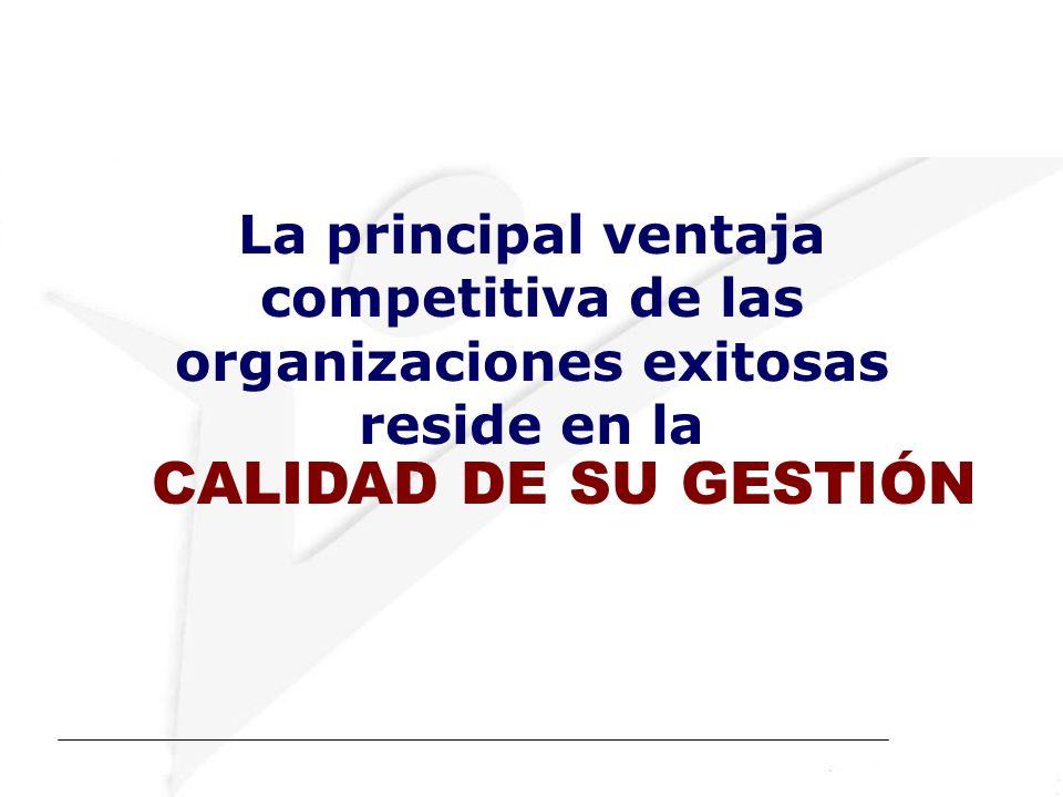 La principal ventaja competitiva de las organizaciones exitosas reside en la CALIDAD DE SU GESTIÓN