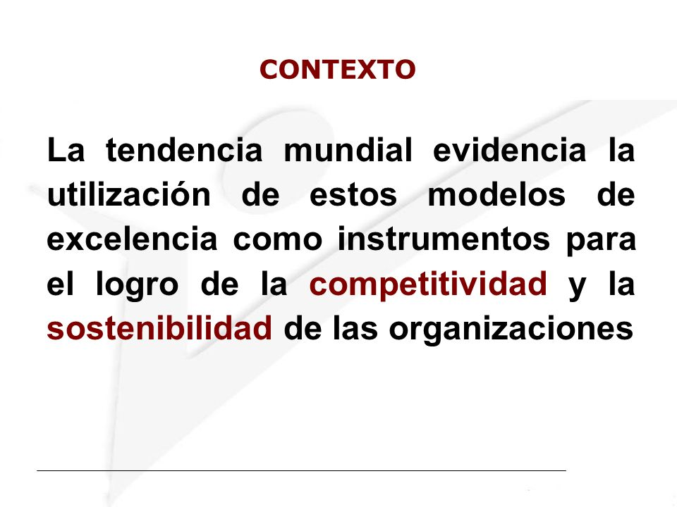 La tendencia mundial evidencia la utilización de estos modelos de excelencia como instrumentos para el logro de la competitividad y la sostenibilidad de las organizaciones CONTEXTO