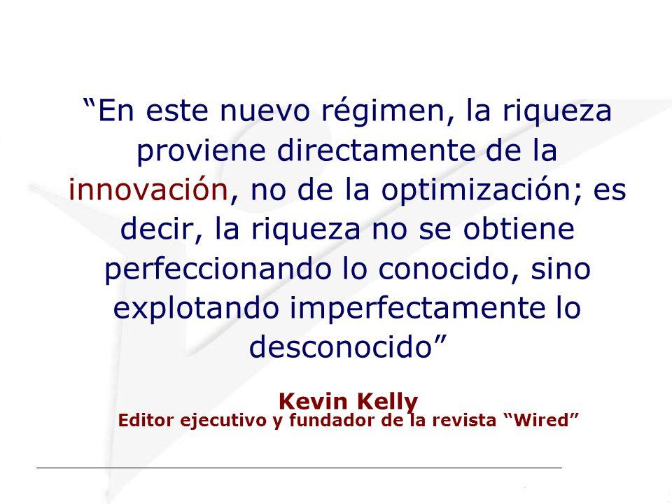 En este nuevo régimen, la riqueza proviene directamente de la innovación, no de la optimización; es decir, la riqueza no se obtiene perfeccionando lo conocido, sino explotando imperfectamente lo desconocido Kevin Kelly Editor ejecutivo y fundador de la revista Wired