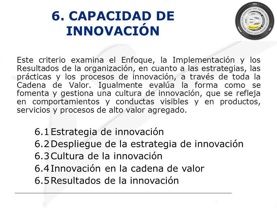 6. CAPACIDAD DE INNOVACIÓN Este criterio examina el Enfoque, la Implementación y los Resultados de la organización, en cuanto a las estrategias, las p