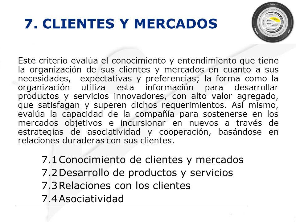 7. CLIENTES Y MERCADOS Este criterio evalúa el conocimiento y entendimiento que tiene la organización de sus clientes y mercados en cuanto a sus neces