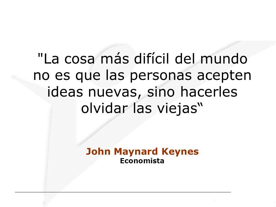 La cosa más difícil del mundo no es que las personas acepten ideas nuevas, sino hacerles olvidar las viejas John Maynard Keynes Economista