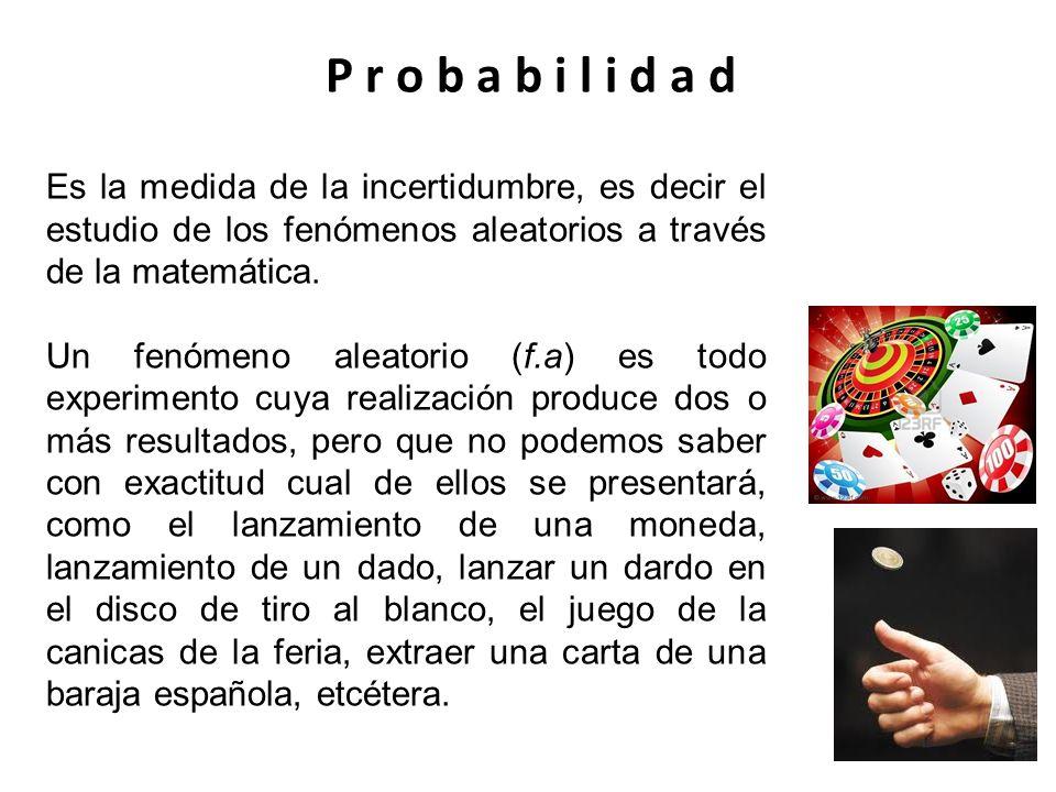 P r o b a b i l i d a d Es la medida de la incertidumbre, es decir el estudio de los fenómenos aleatorios a través de la matemática. Un fenómeno aleat