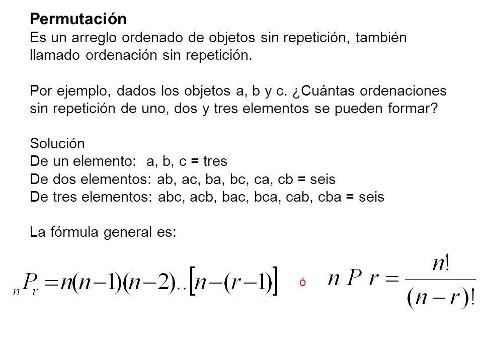Permutación Es un arreglo ordenado de objetos sin repetición, también llamado ordenación sin repetición. Por ejemplo, dados los objetos a, b y c. ¿Cuá