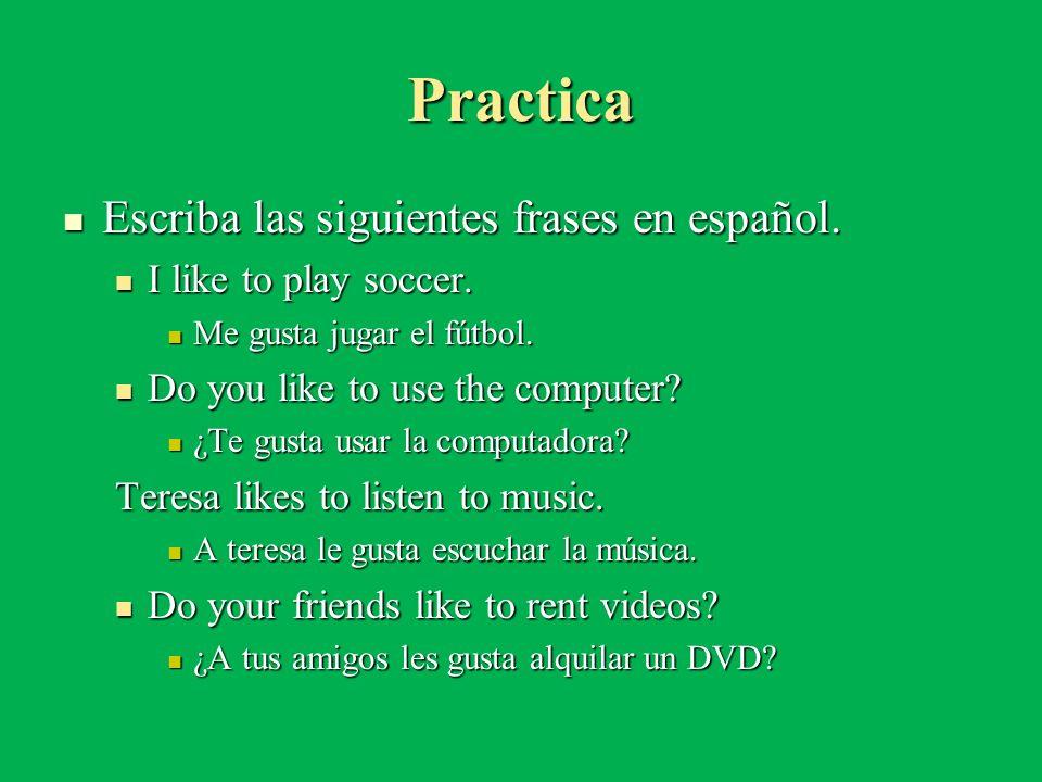 Practica Escriba las siguientes frases en español. Escriba las siguientes frases en español. I like to play soccer. I like to play soccer. Me gusta ju
