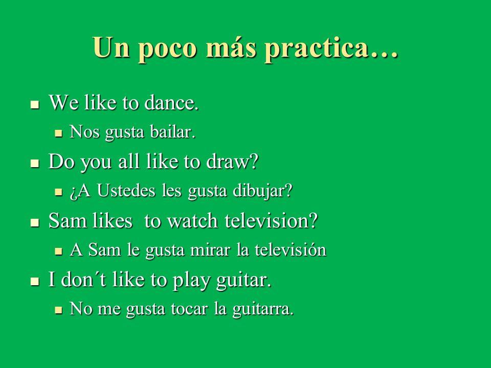Un poco más practica… We like to dance. We like to dance. Nos gusta bailar. Nos gusta bailar. Do you all like to draw? Do you all like to draw? ¿A Ust