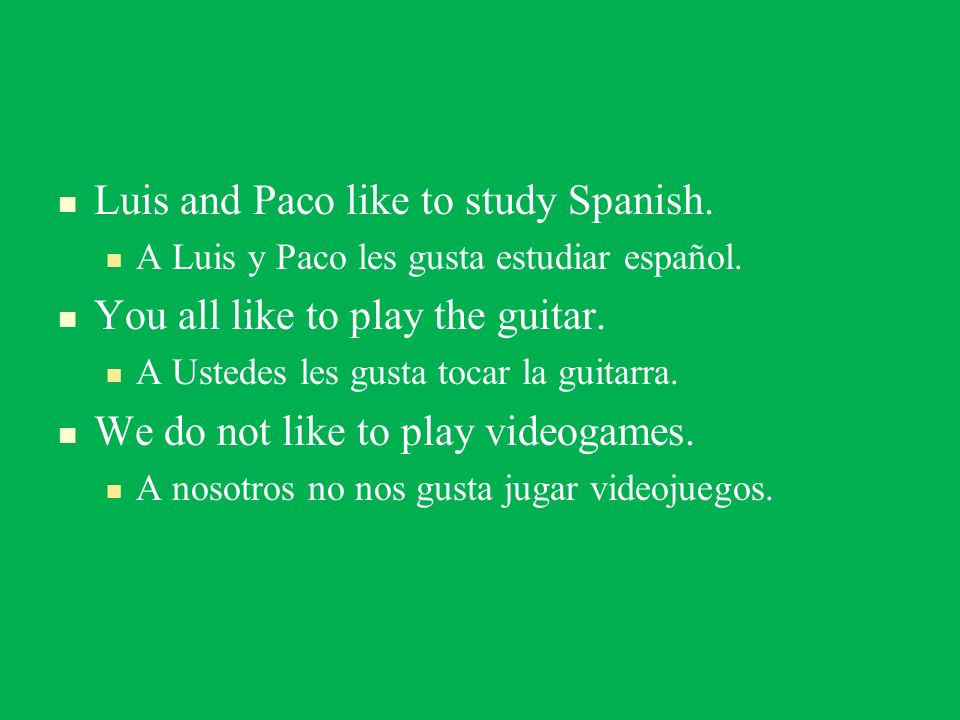 Luis and Paco like to study Spanish. A Luis y Paco les gusta estudiar español. You all like to play the guitar. A Ustedes les gusta tocar la guitarra.