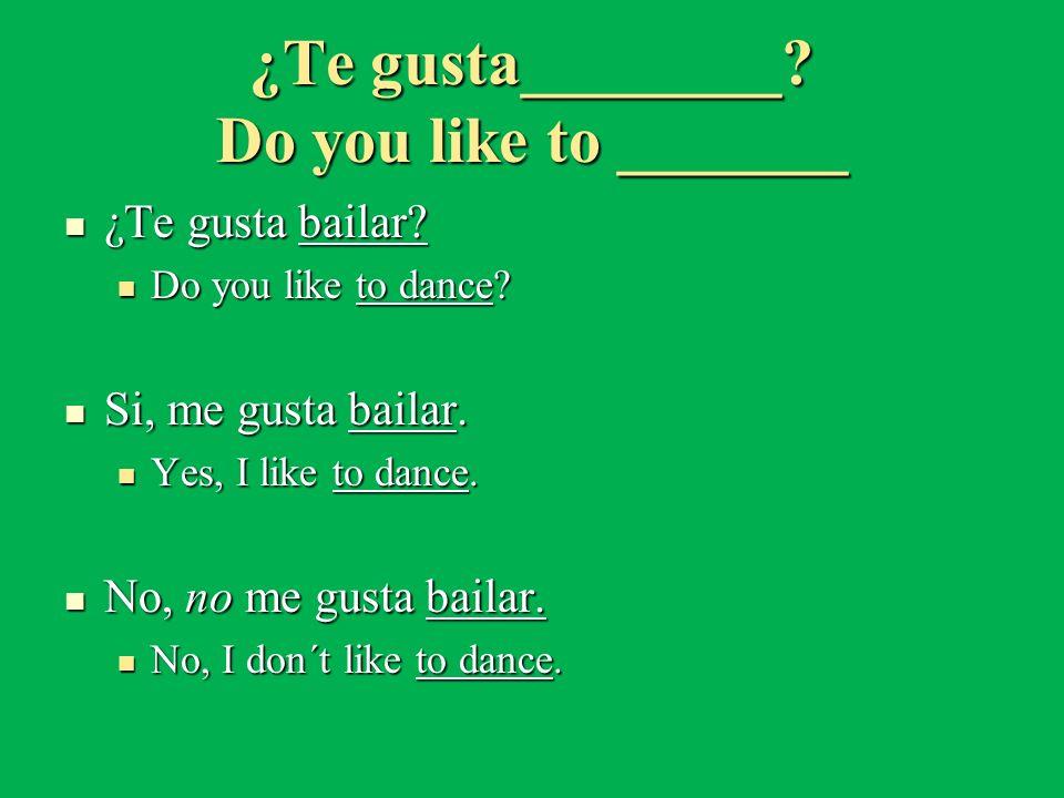 ¿Te gusta________? Do you like to _______ ¿Te gusta bailar? ¿Te gusta bailar? Do you like to dance? Do you like to dance? Si, me gusta bailar. Si, me