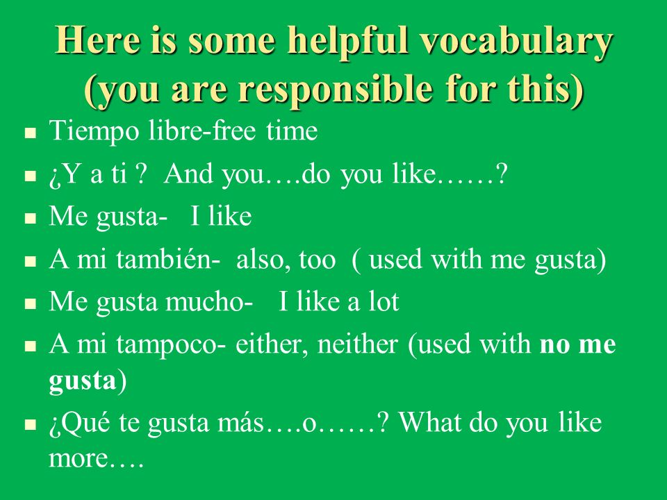 Here is some helpful vocabulary (you are responsible for this) Tiempo libre-free time ¿Y a ti ? And you….do you like……? Me gusta- I like A mi también-