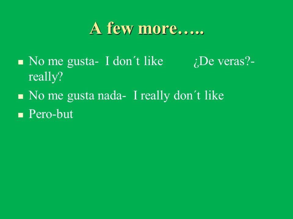 A few more….. No me gusta- I don´t like¿De veras?- really? No me gusta nada- I really don´t like Pero-but