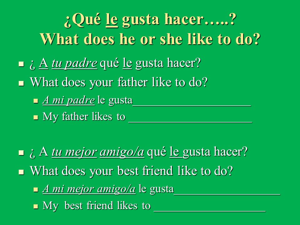 ¿Qué le gusta hacer…..? What does he or she like to do? ¿ A tu padre qué le gusta hacer? ¿ A tu padre qué le gusta hacer? What does your father like t
