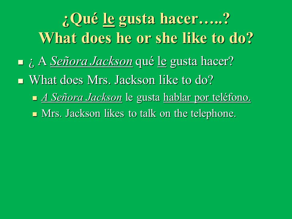 ¿Qué le gusta hacer…..? What does he or she like to do? ¿ A Señora Jackson qué le gusta hacer? ¿ A Señora Jackson qué le gusta hacer? What does Mrs. J