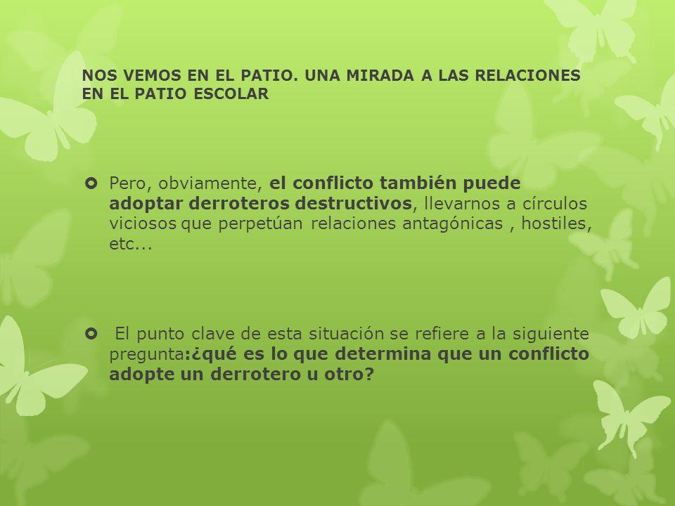 NOS VEMOS EN EL PATIO. UNA MIRADA A LAS RELACIONES EN EL PATIO ESCOLAR Pero, obviamente, el conflicto también puede adoptar derroteros destructivos, l