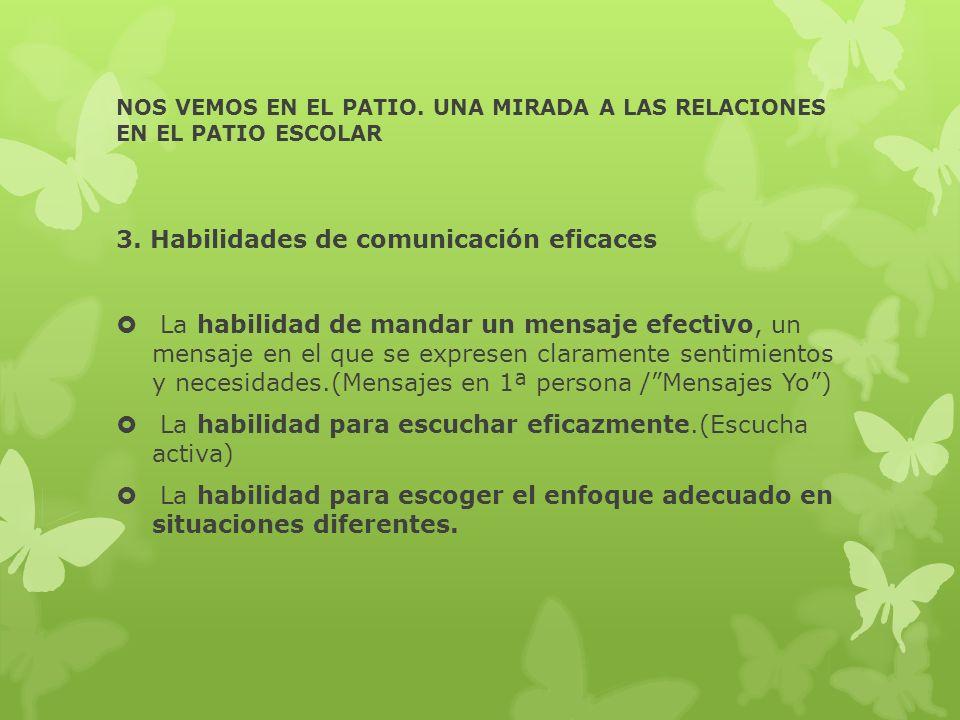 NOS VEMOS EN EL PATIO. UNA MIRADA A LAS RELACIONES EN EL PATIO ESCOLAR 3. Habilidades de comunicación eficaces La habilidad de mandar un mensaje efect