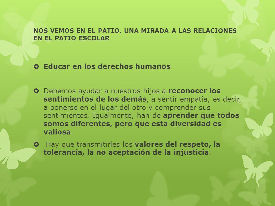 NOS VEMOS EN EL PATIO. UNA MIRADA A LAS RELACIONES EN EL PATIO ESCOLAR Educar en los derechos humanos Debemos ayudar a nuestros hijos a reconocer los