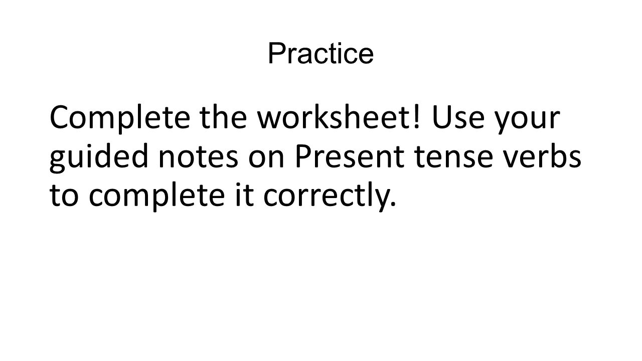 Practice Complete the worksheet! Use your guided notes on Present tense verbs to complete it correctly.