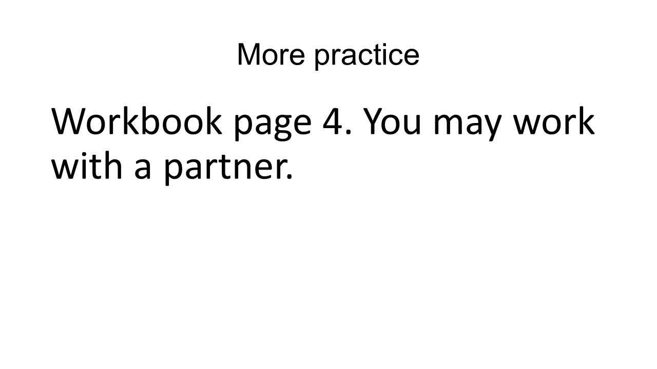 More practice Workbook page 4. You may work with a partner.