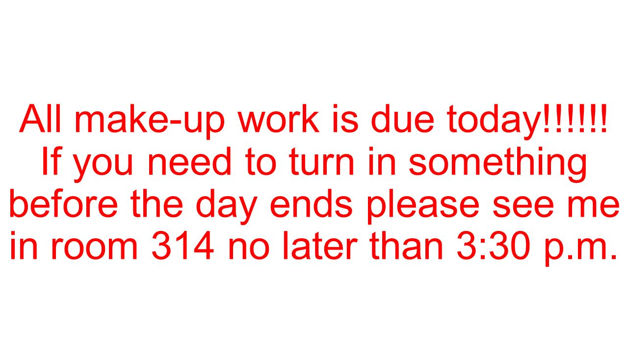 All make-up work is due today!!!!!! If you need to turn in something before the day ends please see me in room 314 no later than 3:30 p.m.