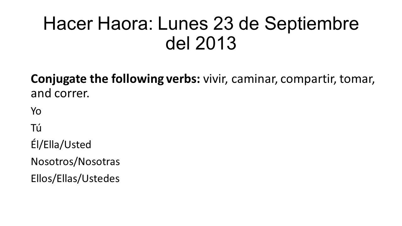 Hacer Haora: Lunes 23 de Septiembre del 2013 Conjugate the following verbs: vivir, caminar, compartir, tomar, and correr. Yo Tú Él/Ella/Usted Nosotros
