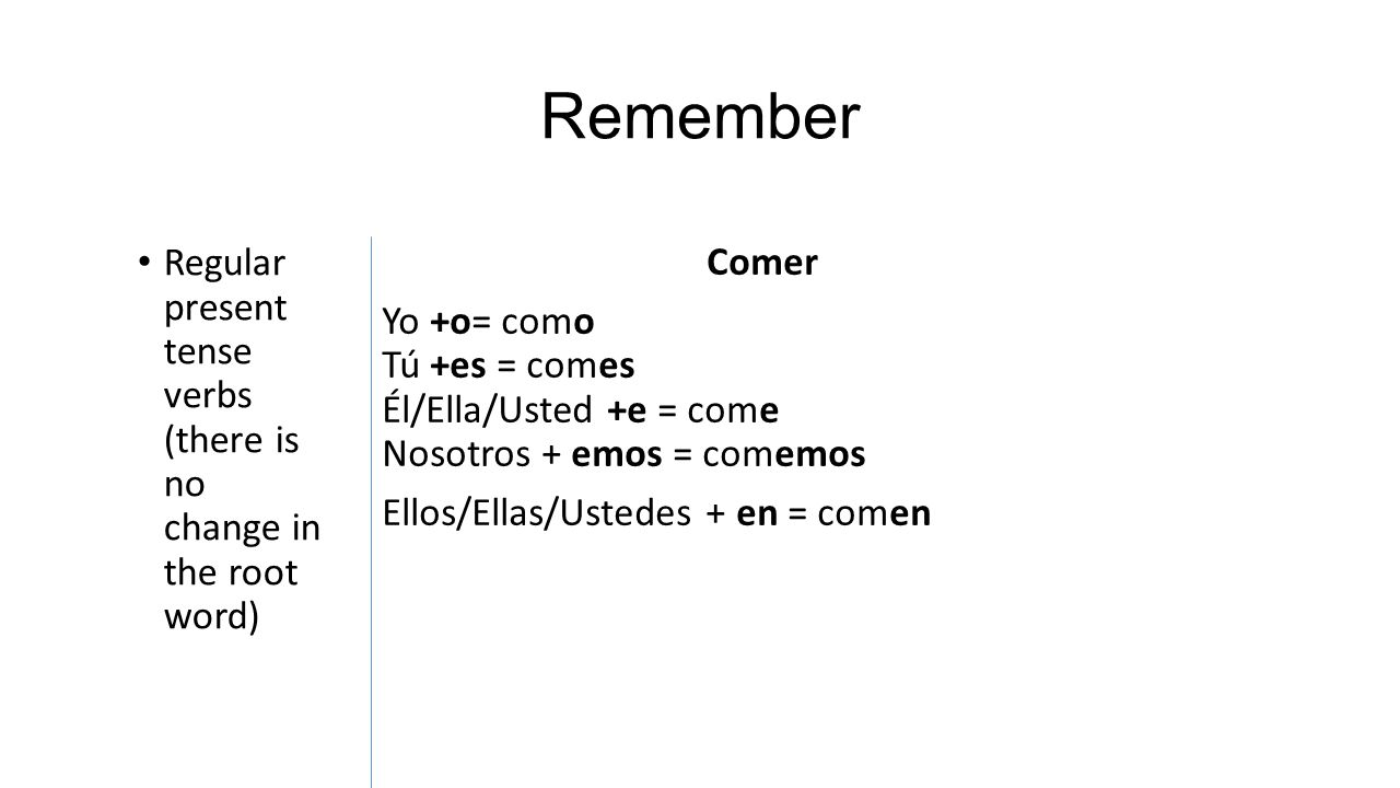 Remember Regular present tense verbs (there is no change in the root word) Comer Yo +o= como Tú +es = comes Él/Ella/Usted +e = come Nosotros + emos =