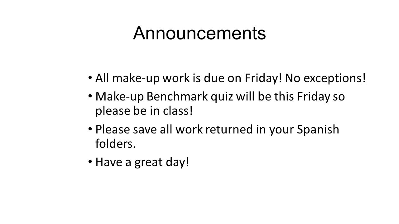 Announcements All make-up work is due on Friday! No exceptions! Make-up Benchmark quiz will be this Friday so please be in class! Please save all work