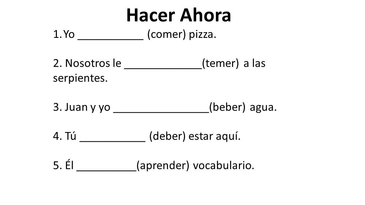 1.Yo ___________ (comer) pizza. 2. Nosotros le _____________(temer) a las serpientes. 3. Juan y yo ________________(beber) agua. 4. Tú ___________ (de