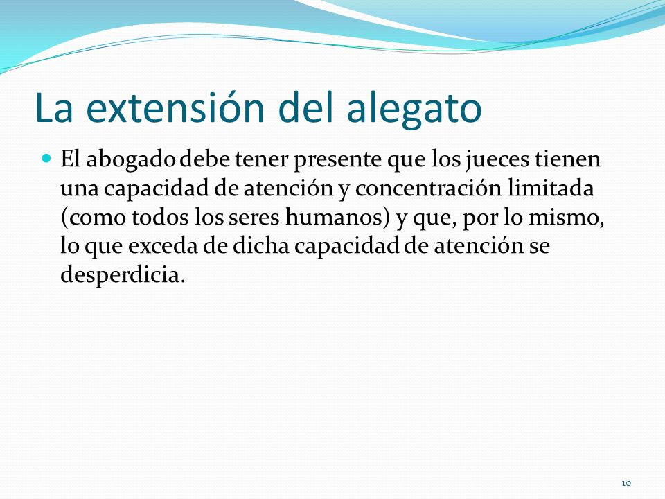 10 La extensión del alegato El abogado debe tener presente que los jueces tienen una capacidad de atención y concentración limitada (como todos los se