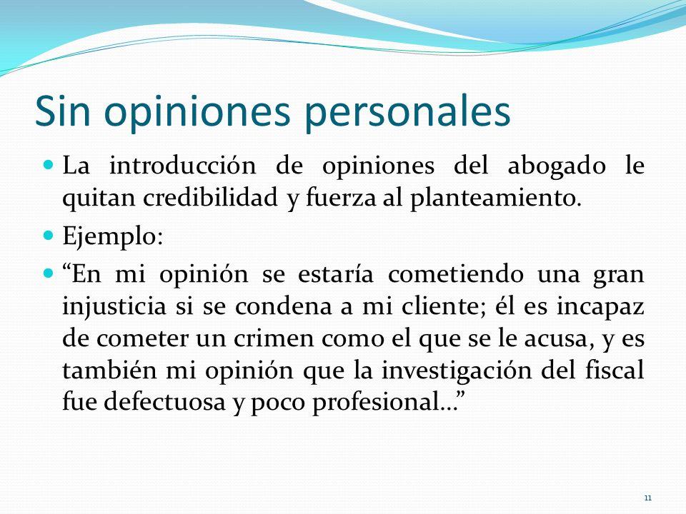 11 Sin opiniones personales La introducción de opiniones del abogado le quitan credibilidad y fuerza al planteamiento. Ejemplo: En mi opinión se estar