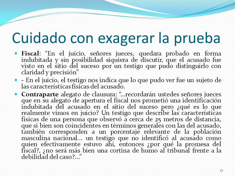12 Cuidado con exagerar la prueba Fiscal: En el juicio, señores jueces, quedara probado en forma indubitada y sin posibilidad siquiera de discutir, qu