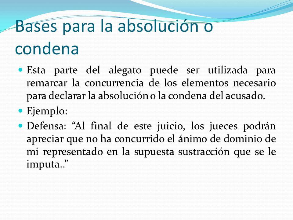 Bases para la absolución o condena Esta parte del alegato puede ser utilizada para remarcar la concurrencia de los elementos necesario para declarar l