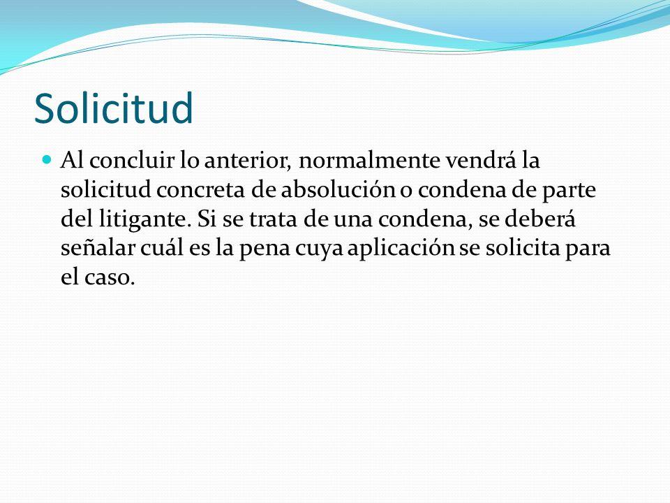 Solicitud Al concluir lo anterior, normalmente vendrá la solicitud concreta de absolución o condena de parte del litigante. Si se trata de una condena