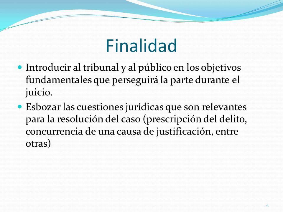 4 Finalidad Introducir al tribunal y al público en los objetivos fundamentales que perseguirá la parte durante el juicio. Esbozar las cuestiones juríd