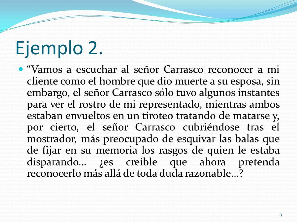 9 Ejemplo 2. Vamos a escuchar al señor Carrasco reconocer a mi cliente como el hombre que dio muerte a su esposa, sin embargo, el señor Carrasco sólo