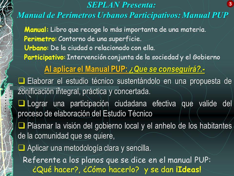 SEPLAN Presenta: Manual de Perímetros Urbanos Participativos: Manual PUP Al aplicar el Manual PUP: ¿Que se conseguirá?.- Elaborar el estudio técnico s