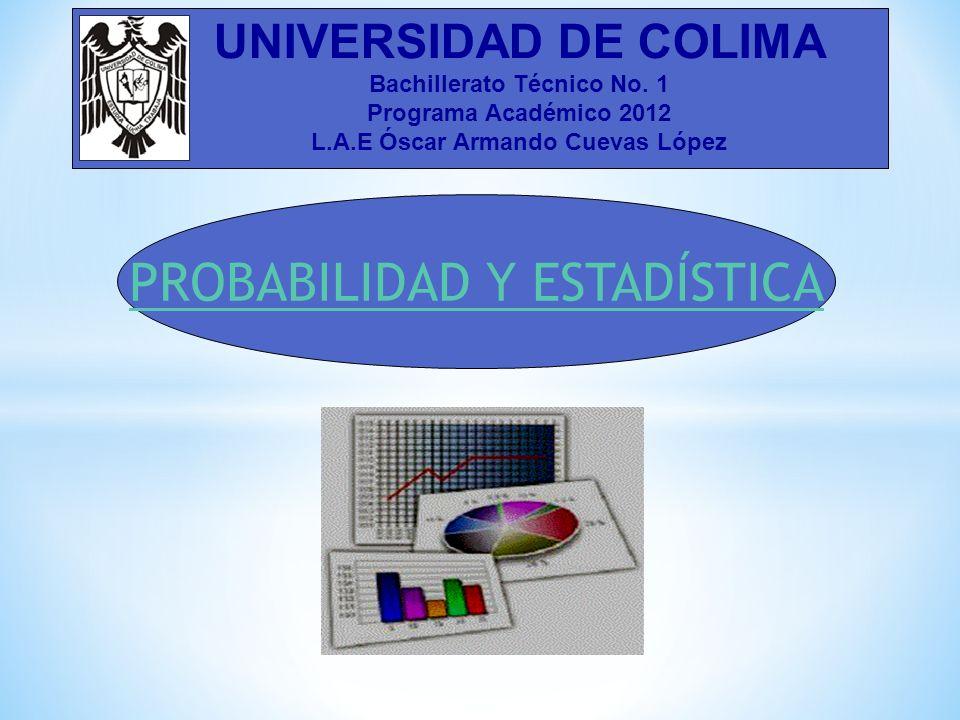 PROBABILIDAD Y ESTADÍSTICA UNIVERSIDAD DE COLIMA Bachillerato Técnico No. 1 Programa Académico 2012 L.A.E Óscar Armando Cuevas López