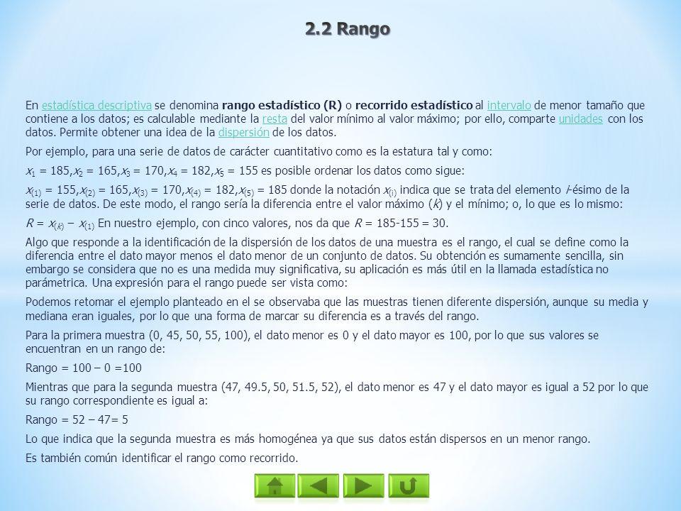 En estadística descriptiva se denomina rango estadístico (R) o recorrido estadístico al intervalo de menor tamaño que contiene a los datos; es calcula
