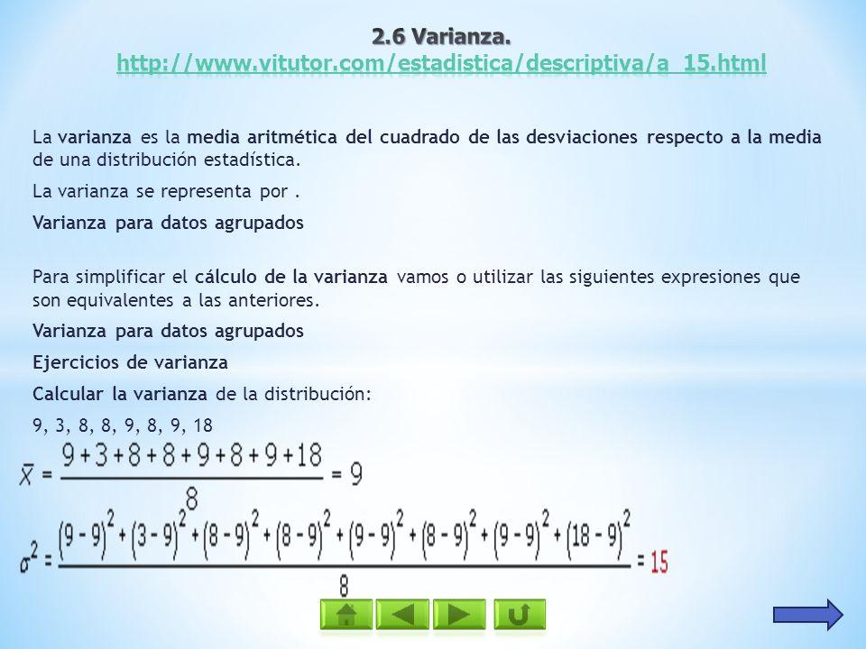 La varianza es la media aritmética del cuadrado de las desviaciones respecto a la media de una distribución estadística. La varianza se representa por