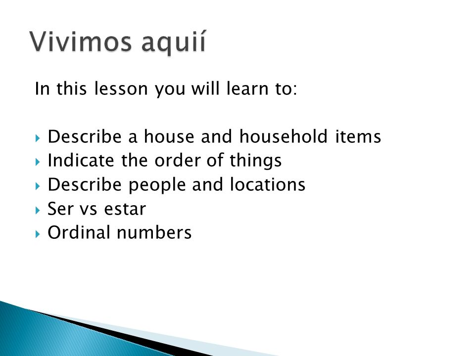In this lesson you will learn to: Describe a house and household items Indicate the order of things Describe people and locations Ser vs estar Ordinal numbers