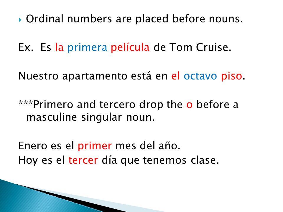 Ordinal numbers are placed before nouns. Ex. Es la primera película de Tom Cruise. Nuestro apartamento está en el octavo piso. ***Primero and tercero