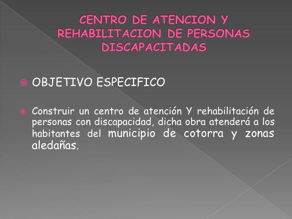 OBJETIVO ESPECIFICO Construir un centro de atención Y rehabilitación de personas con discapacidad, dicha obra atenderá a los habitantes del municipio de cotorra y zonas aledañas.