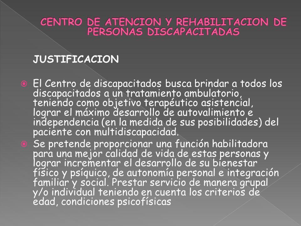 JUSTIFICACION El Centro de discapacitados busca brindar a todos los discapacitados a un tratamiento ambulatorio, teniendo como objetivo terapéutico asistencial, lograr el máximo desarrollo de autovalimiento e independencia (en la medida de sus posibilidades) del paciente con multidiscapacidad.