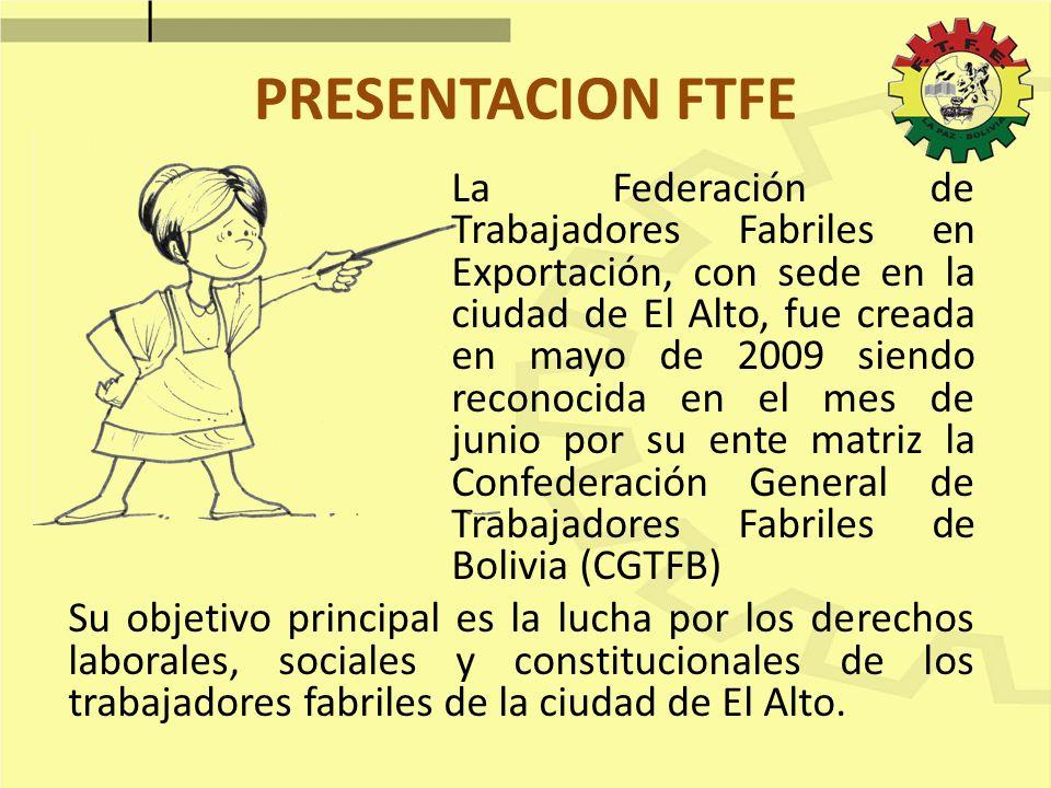 PRESENTACION FTFE La Federación de Trabajadores Fabriles en Exportación, con sede en la ciudad de El Alto, fue creada en mayo de 2009 siendo reconocid