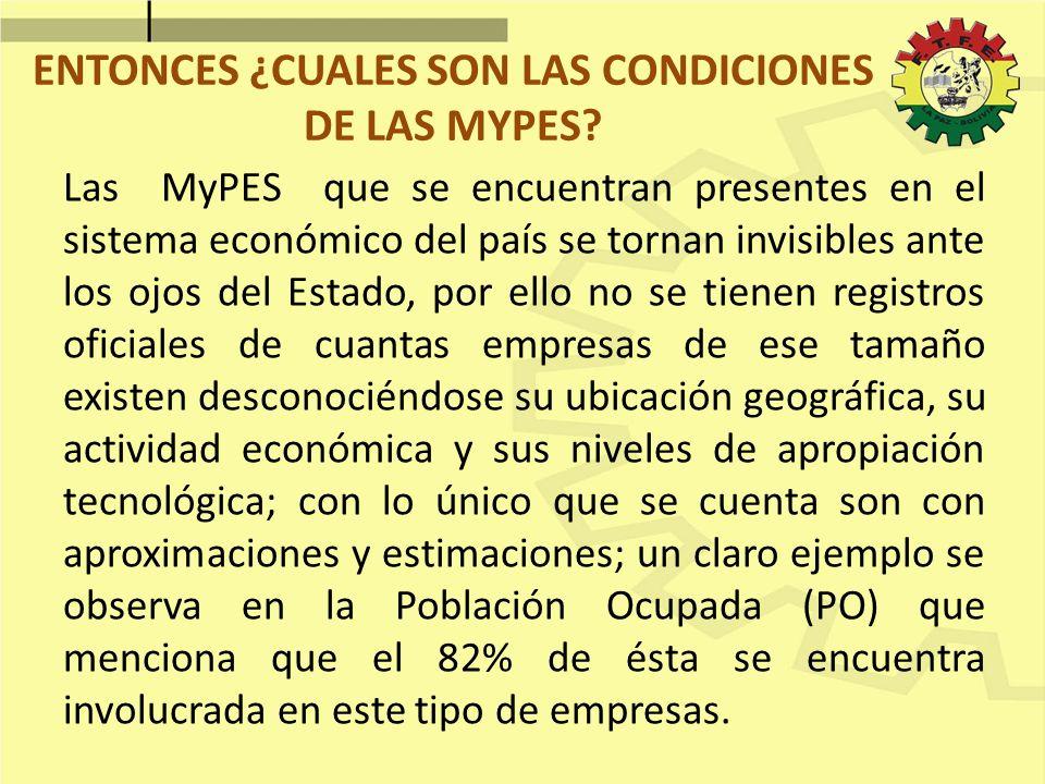 ENTONCES ¿CUALES SON LAS CONDICIONES DE LAS MYPES? Las MyPES que se encuentran presentes en el sistema económico del país se tornan invisibles ante lo