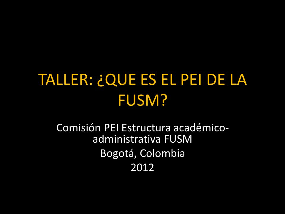TALLER: ¿QUE ES EL PEI DE LA FUSM? Comisión PEI Estructura académico- administrativa FUSM Bogotá, Colombia 2012