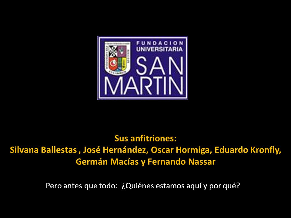 Sus anfitriones: Silvana Ballestas, José Hernández, Oscar Hormiga, Eduardo Kronfly, Germán Macías y Fernando Nassar Pero antes que todo: ¿Quiénes esta